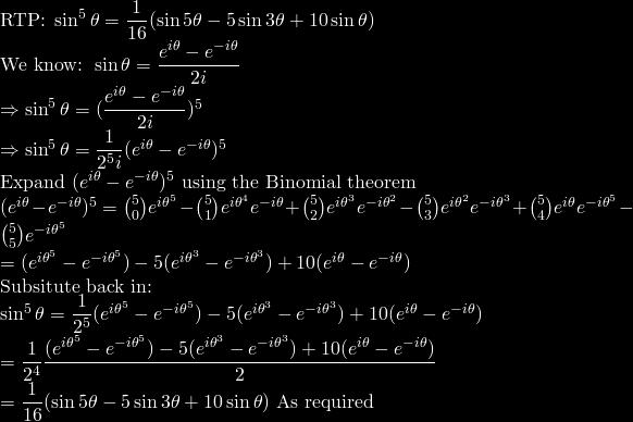 \mbox{RTP: }\sin^5\theta=\dfrac{1}{16}(\sin5\theta-5\sin3\theta+10\sin\theta)\\ \mbox{We know: } \sin\theta=\dfrac{e^{i\theta}-e^{-i\theta}}{2i}\\ \Rightarrow \sin^5\theta=(\dfrac{e^{i\theta}-e^{-i\theta}}{2i})^5\\ \Rightarrow \sin^5\theta=\dfrac{1}{2^5i}(e^{i\theta}-e^{-i\theta})^5\\ \mbox{Expand $(e^{i\theta}-e^{-i\theta})^5$ using the Binomial theorem}\\ (e^{i\theta}-e^{-i\theta})^5 =\binom{5}{0}e^{{i\theta}^5}-\binom{5}{1}e^{{i\theta}^4}e^{-i\theta}+\binom{5}{2}e^{{i\theta}^3}e^{{-i\theta}^2}-\binom{5}{3}e^{{i\theta}^2}e^{{-i\theta}^3}+\binom{5}{4}e^{i\theta}e^{{-i\theta}^5}-\binom{5}{5}e^{{-i\theta}^5}\\ =(e^{{i\theta}^5}-e^{{-i\theta}^5})-5(e^{{i\theta}^3}-e^{{-i\theta}^3})+10(e^{i\theta}-e^{-i\theta})\\ \mbox{Subsitute back in:}\\ \sin^5\theta=\dfrac{1}{2^5}(e^{{i\theta}^5}-e^{{-i\theta}^5})-5(e^{{i\theta}^3}-e^{{-i\theta}^3})+10(e^{i\theta}-e^{-i\theta})\\ =\dfrac{1}{2^4}\dfrac{(e^{{i\theta}^5}-e^{{-i\theta}^5})-5(e^{{i\theta}^3}-e^{{-i\theta}^3})+10(e^{i\theta}-e^{-i\theta})}{2}\\ =\dfrac{1}{16}(\sin5\theta-5\sin3\theta+10\sin\theta) \mbox{ As required}\\