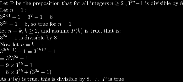 \mbox{Let P be the preposition that for all integers}\ n\geq2\ , 3^{2n}-1\mbox{ is divisible by 8}\\ \mbox{Let }n=1:\\ 3^{2\times 1}-1=3^2 -1 = 8\\ 3^{2n}-1=8\mbox{, so true for }n=1 \\ \mbox{let}\  n=k, k\geq 2\mbox{, and assume }P(k)\mbox{ is true, that is:}\\ 3^{2k}-1\mbox{ is divisible by 8}\\ \mbox{Now let }n=k+1\\ 3^{2(k+1)}-1&=3^{2k+2}-1\\ &=3^23^{2k}-1\\ &=9\times3^{2k}-1\\ &=8\times3^{2k}+(3^{2k}-1)\\ \mbox{As }P(k)\mbox{ is true, this is divisible by 8. }\therefore\ P\mbox{ is true}
